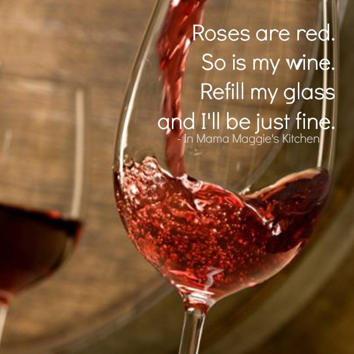 Roses are red. So is my wine. Refill my glass and I'll be just fine. quote