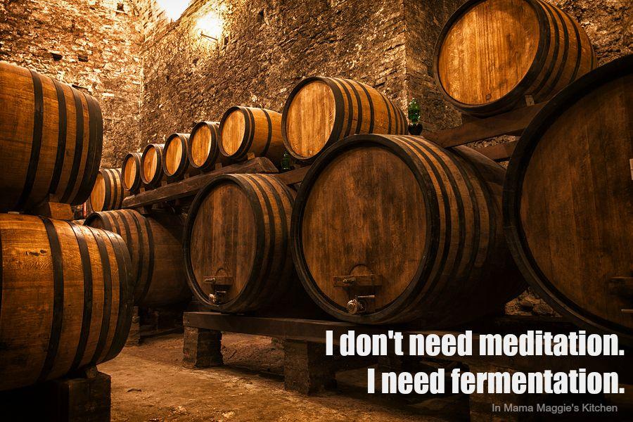 I don't need meditation. I need fermentation. -In Mama Maggie's Kitchen