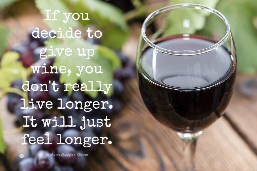 If you decide to give up wine, you don't really live longer. It will just feel longer. -In Mama Maggie's Kitchen