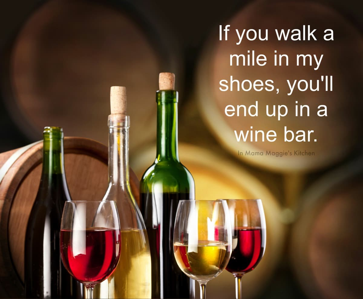 If you walk a mile in my shoes, you'll end up in a wine bar. quote