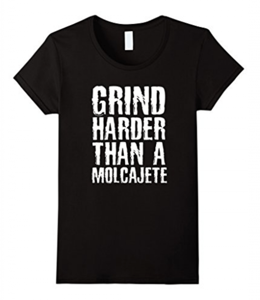 I Grind Harder than a Molcajete - Funny Mexican T-Shirts