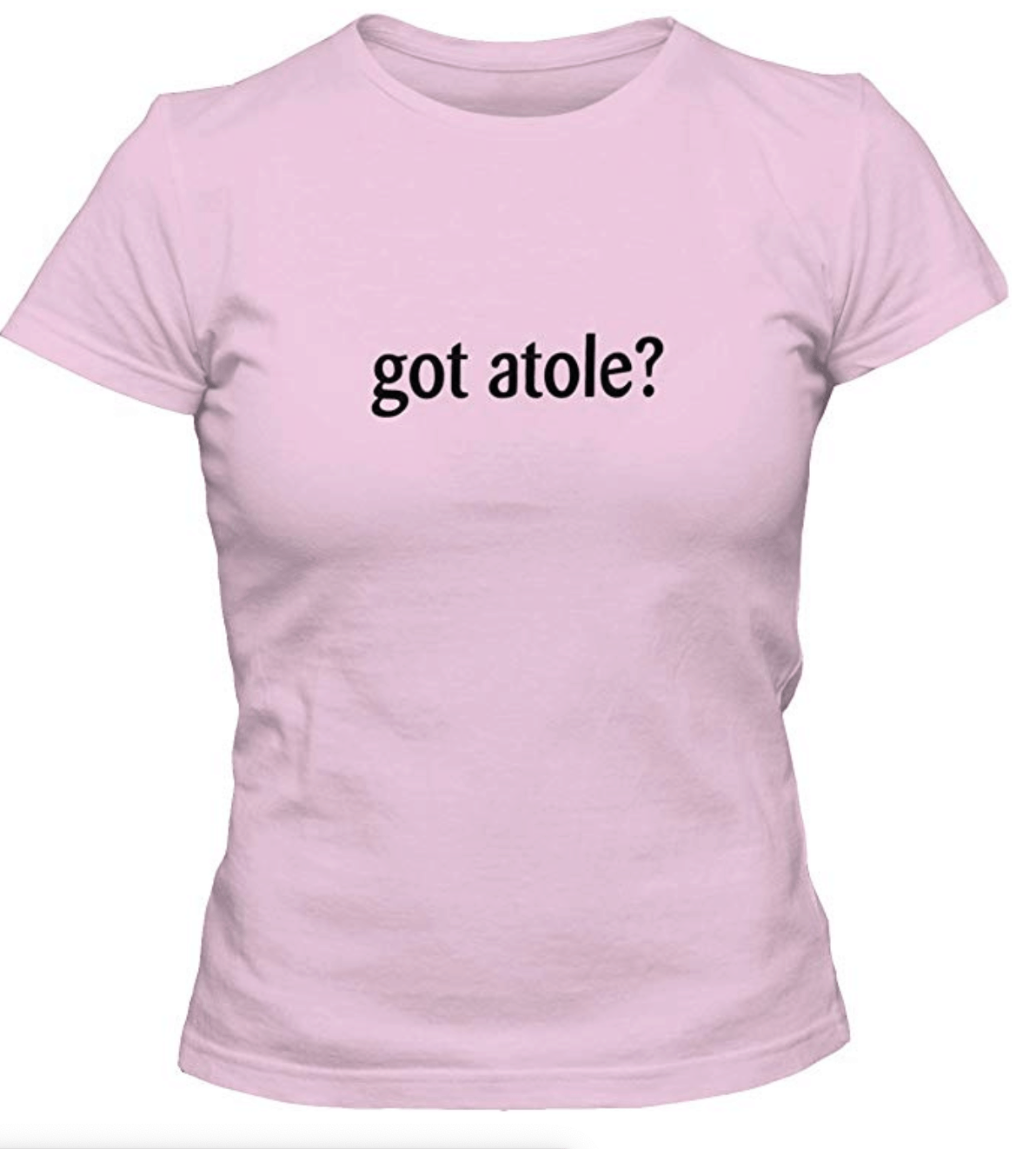 "A t-shirt with ""Got Atole"" written on the front."