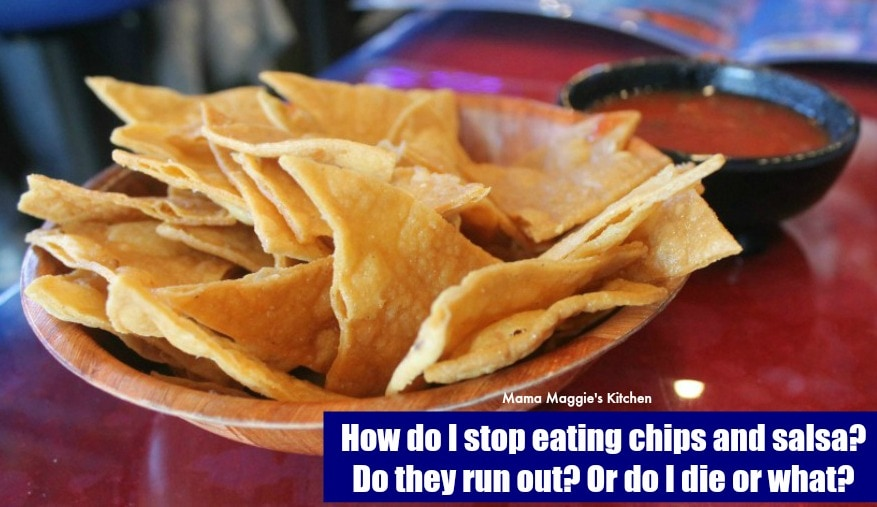 How do I stop eating chips and salsa? Do they run out? Or do I die or what? - By Mama Maggie's Kitchen